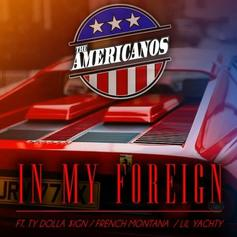 The Americanos - In My Foreign Feat. Ty Dolla $ign, French Montana & Lil Yachty